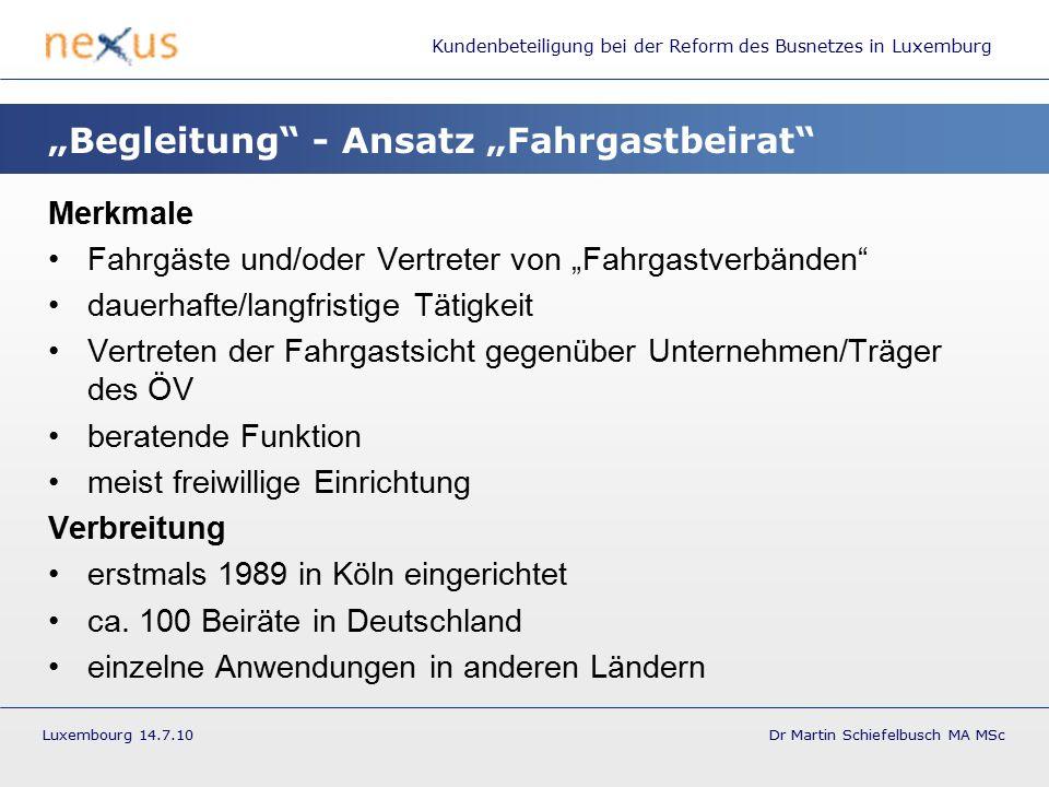 """Kundenbeteiligung bei der Reform des Busnetzes in Luxemburg Luxembourg 14.7.10 Dr Martin Schiefelbusch MA MSc """"Begleitung - Ansatz """"Fahrgastbeirat Merkmale Fahrgäste und/oder Vertreter von """"Fahrgastverbänden dauerhafte/langfristige Tätigkeit Vertreten der Fahrgastsicht gegenüber Unternehmen/Träger des ÖV beratende Funktion meist freiwillige Einrichtung Verbreitung erstmals 1989 in Köln eingerichtet ca."""