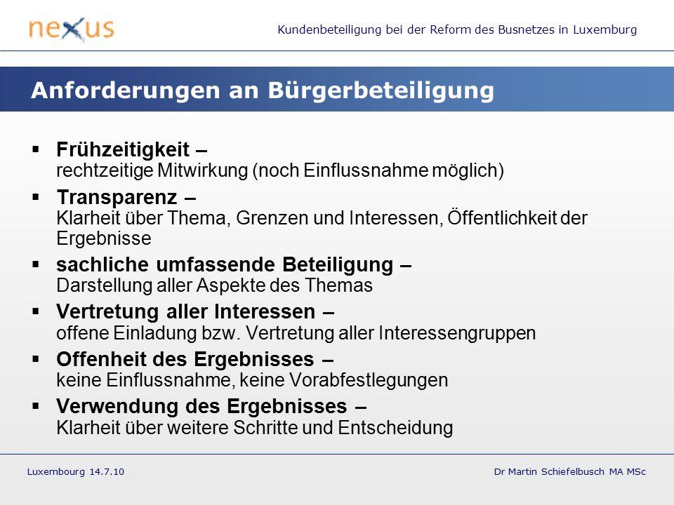 Kundenbeteiligung bei der Reform des Busnetzes in Luxemburg Luxembourg 14.7.10 Dr Martin Schiefelbusch MA MSc Anforderungen an Bürgerbeteiligung  Frühzeitigkeit – rechtzeitige Mitwirkung (noch Einflussnahme möglich)  Transparenz – Klarheit über Thema, Grenzen und Interessen, Öffentlichkeit der Ergebnisse  sachliche umfassende Beteiligung – Darstellung aller Aspekte des Themas  Vertretung aller Interessen – offene Einladung bzw.