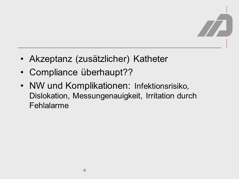 © Akzeptanz (zusätzlicher) Katheter Compliance überhaupt?? NW und Komplikationen: Infektionsrisiko, Dislokation, Messungenauigkeit, Irritation durch F