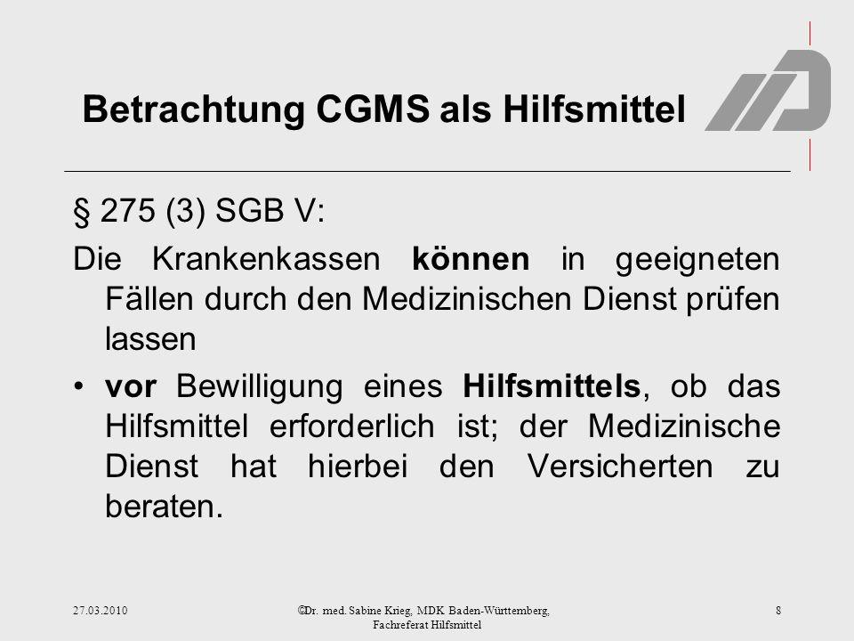 © Betrachtung CGMS als Hilfsmittel § 275 (3) SGB V: Die Krankenkassen können in geeigneten Fällen durch den Medizinischen Dienst prüfen lassen vor Bewilligung eines Hilfsmittels, ob das Hilfsmittel erforderlich ist; der Medizinische Dienst hat hierbei den Versicherten zu beraten.
