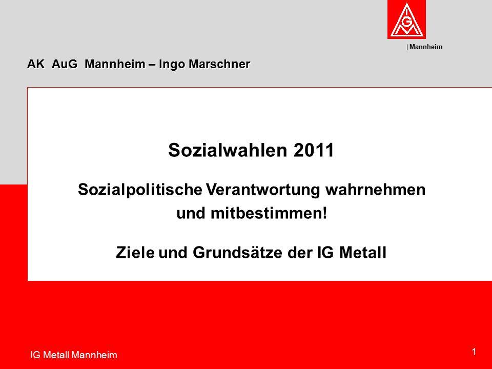 Mannheim Sozialwahlen 2011 Sozialpolitische Verantwortung wahrnehmen und mitbestimmen! Ziele und Grundsätze der IG Metall Ziele und Grundsätze der IG