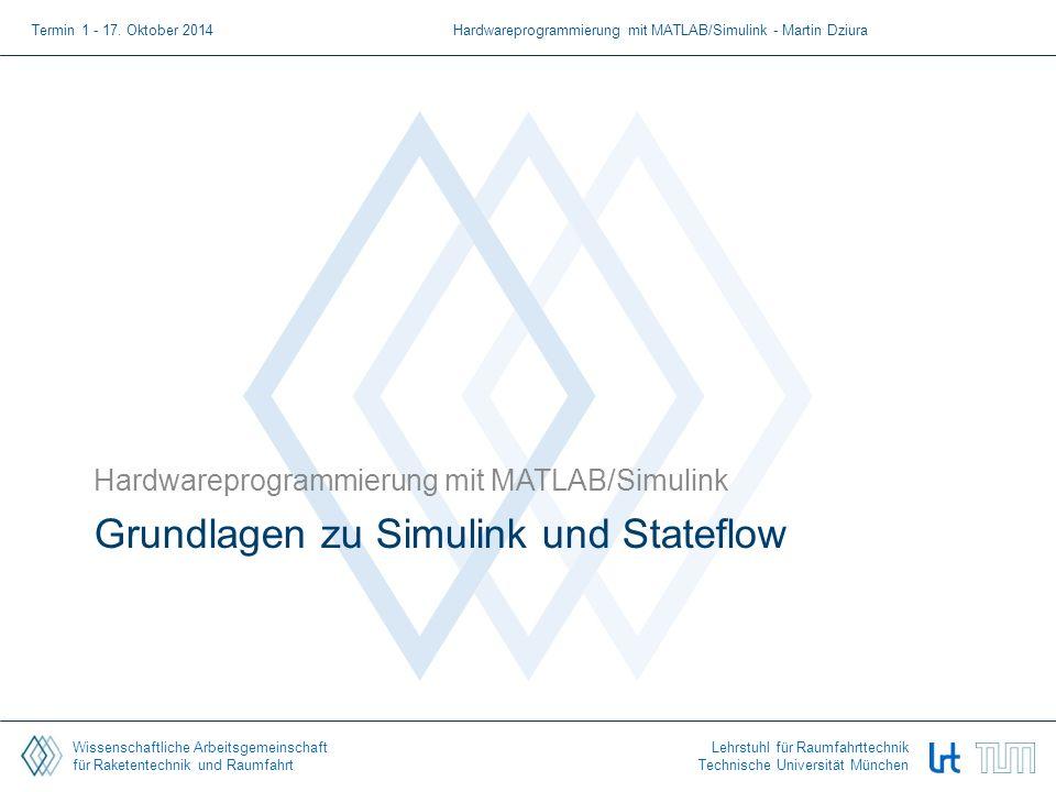 Wissenschaftliche Arbeitsgemeinschaft für Raketentechnik und Raumfahrt Lehrstuhl für Raumfahrttechnik Technische Universität München Grundlagen zu Simulink und Stateflow Hardwareprogrammierung mit MATLAB/Simulink Termin 1 - 17.