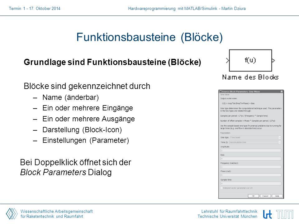 Wissenschaftliche Arbeitsgemeinschaft für Raketentechnik und Raumfahrt Lehrstuhl für Raumfahrttechnik Technische Universität München Funktionsbausteine (Blöcke) Grundlage sind Funktionsbausteine (Blöcke) Blöcke sind gekennzeichnet durch –Name (änderbar) –Ein oder mehrere Eingänge –Ein oder mehrere Ausgänge –Darstellung (Block-Icon) –Einstellungen (Parameter) Bei Doppelklick öffnet sich der Block Parameters Dialog Termin 1 - 17.