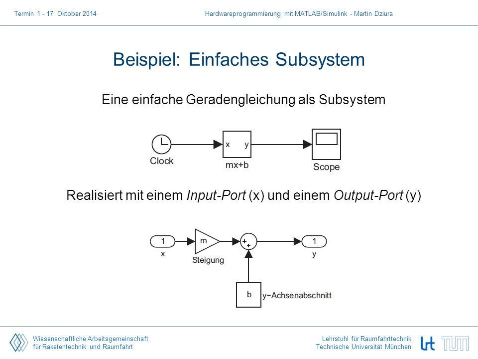 Wissenschaftliche Arbeitsgemeinschaft für Raketentechnik und Raumfahrt Lehrstuhl für Raumfahrttechnik Technische Universität München Beispiel: Einfaches Subsystem Eine einfache Geradengleichung als Subsystem Realisiert mit einem Input-Port (x) und einem Output-Port (y) Termin 1 - 17.