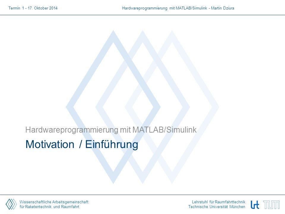Wissenschaftliche Arbeitsgemeinschaft für Raketentechnik und Raumfahrt Lehrstuhl für Raumfahrttechnik Technische Universität München Motivation / Einführung Hardwareprogrammierung mit MATLAB/Simulink Termin 1 - 17.