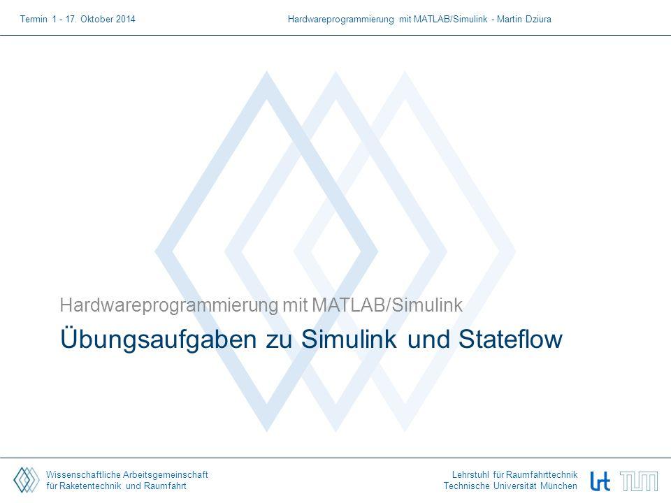 Wissenschaftliche Arbeitsgemeinschaft für Raketentechnik und Raumfahrt Lehrstuhl für Raumfahrttechnik Technische Universität München Übungsaufgaben zu Simulink und Stateflow Hardwareprogrammierung mit MATLAB/Simulink Termin 1 - 17.