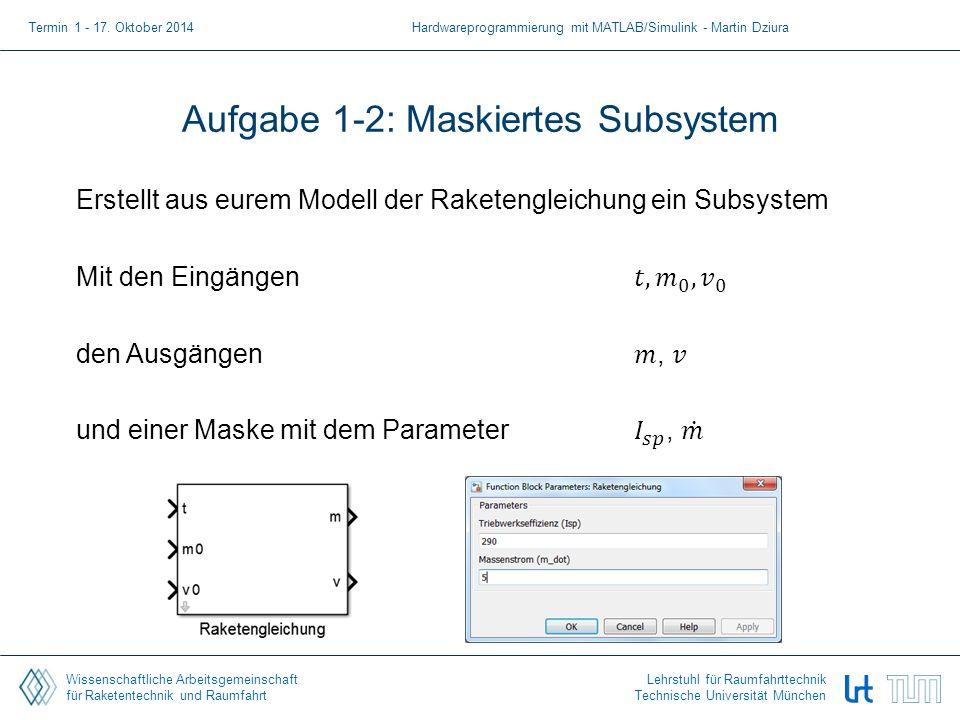 Wissenschaftliche Arbeitsgemeinschaft für Raketentechnik und Raumfahrt Lehrstuhl für Raumfahrttechnik Technische Universität München Aufgabe 1-2: Maskiertes Subsystem Termin 1 - 17.