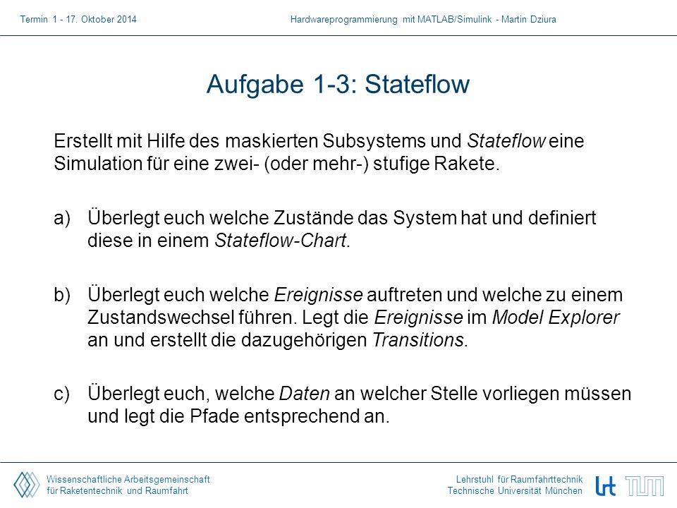 Wissenschaftliche Arbeitsgemeinschaft für Raketentechnik und Raumfahrt Lehrstuhl für Raumfahrttechnik Technische Universität München Aufgabe 1-3: Stateflow Erstellt mit Hilfe des maskierten Subsystems und Stateflow eine Simulation für eine zwei- (oder mehr-) stufige Rakete.