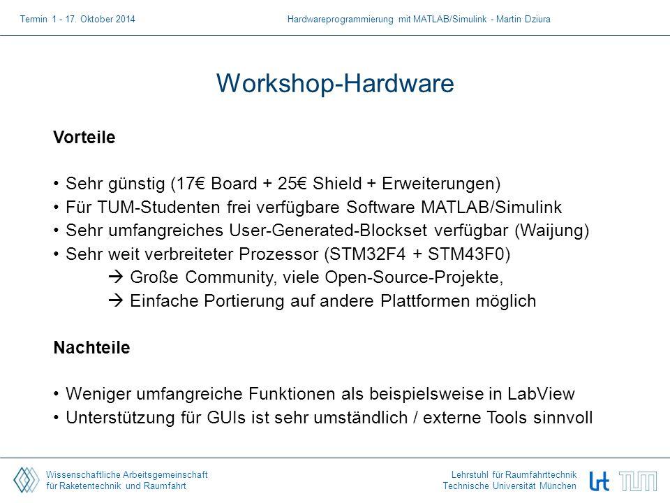 Wissenschaftliche Arbeitsgemeinschaft für Raketentechnik und Raumfahrt Lehrstuhl für Raumfahrttechnik Technische Universität München Workshop-Hardware Vorteile Sehr günstig (17€ Board + 25€ Shield + Erweiterungen) Für TUM-Studenten frei verfügbare Software MATLAB/Simulink Sehr umfangreiches User-Generated-Blockset verfügbar (Waijung) Sehr weit verbreiteter Prozessor (STM32F4 + STM43F0)  Große Community, viele Open-Source-Projekte,  Einfache Portierung auf andere Plattformen möglich Nachteile Weniger umfangreiche Funktionen als beispielsweise in LabView Unterstützung für GUIs ist sehr umständlich / externe Tools sinnvoll Termin 1 - 17.
