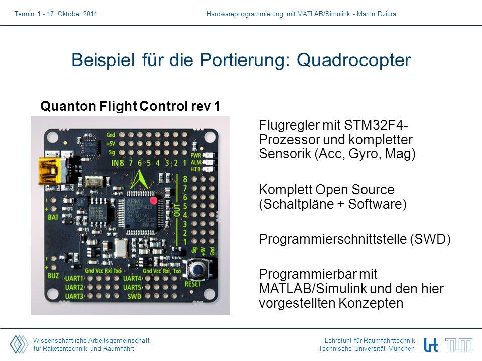 Wissenschaftliche Arbeitsgemeinschaft für Raketentechnik und Raumfahrt Lehrstuhl für Raumfahrttechnik Technische Universität München Beispiel für die Portierung: Quadrocopter Quanton Flight Control rev 1 Flugregler mit STM32F4- Prozessor und kompletter Sensorik (Acc, Gyro, Mag) Komplett Open Source (Schaltpläne + Software) Programmierschnittstelle (SWD) Programmierbar mit MATLAB/Simulink und den hier vorgestellten Konzepten Termin 1 - 17.