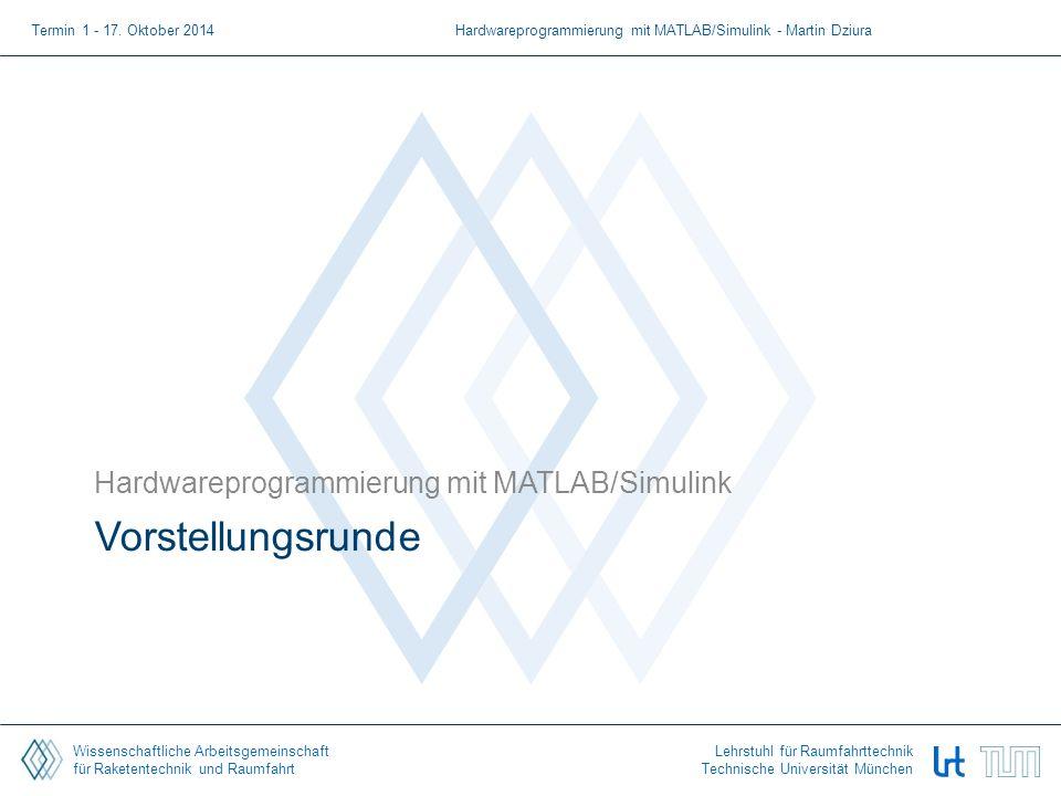 Wissenschaftliche Arbeitsgemeinschaft für Raketentechnik und Raumfahrt Lehrstuhl für Raumfahrttechnik Technische Universität München Vorstellungsrunde Hardwareprogrammierung mit MATLAB/Simulink Termin 1 - 17.