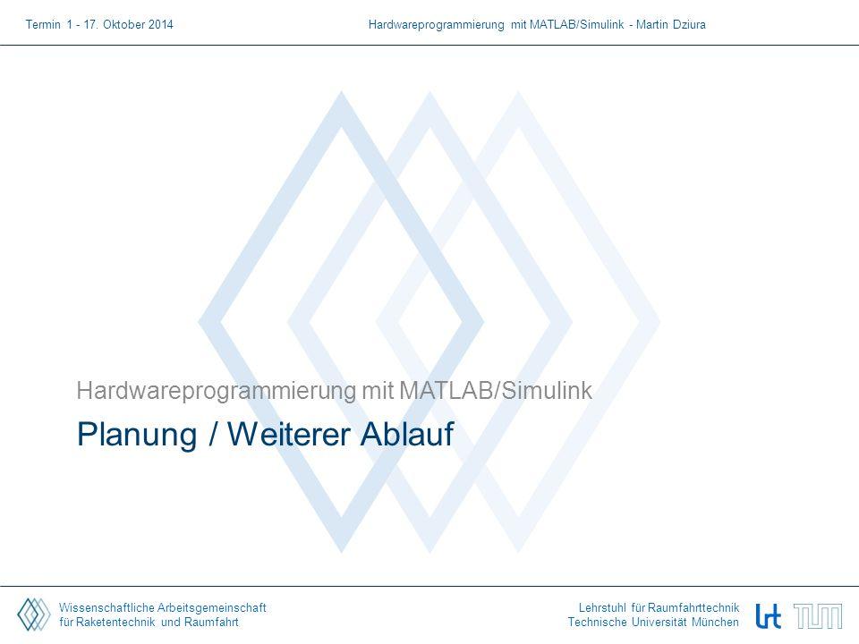 Wissenschaftliche Arbeitsgemeinschaft für Raketentechnik und Raumfahrt Lehrstuhl für Raumfahrttechnik Technische Universität München Planung / Weiterer Ablauf Hardwareprogrammierung mit MATLAB/Simulink Termin 1 - 17.