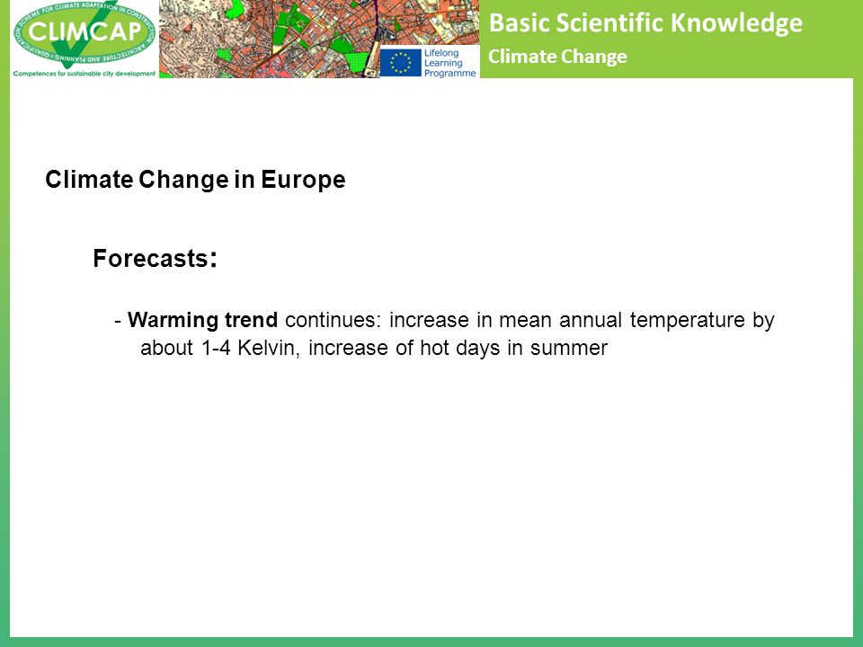 Basic Scientific Knowledge Climate Change Forecasts : - Warming trend continues: increase in mean annual temperature by about 1-4 Kelvin, increase of
