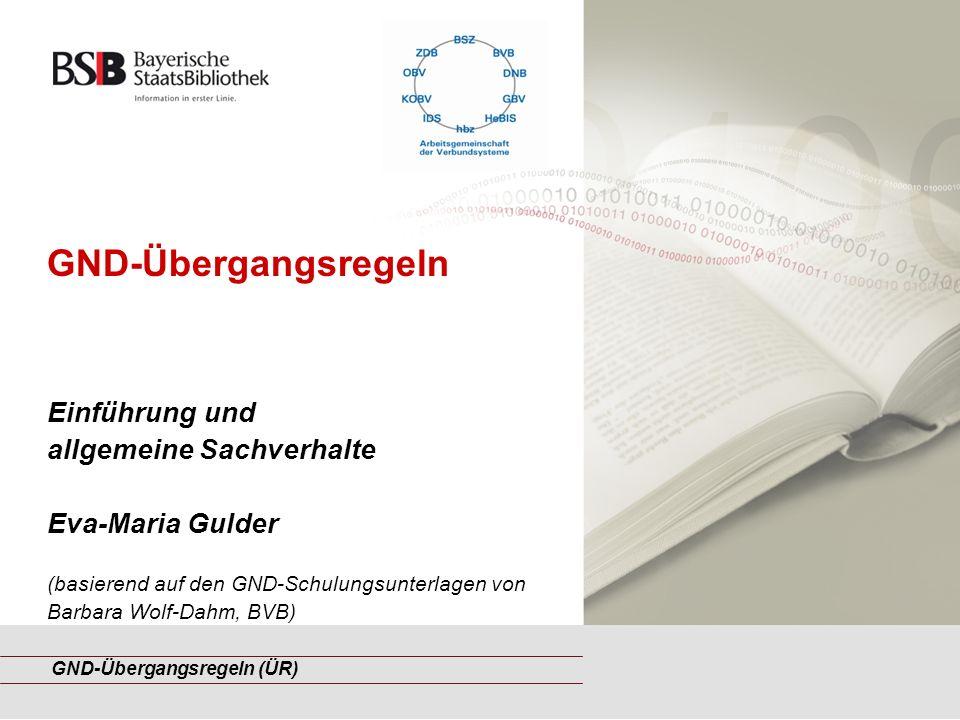 GND-Übergangsregeln (ÜR) GND-Übergangsregeln Einführung und allgemeine Sachverhalte Eva-Maria Gulder (basierend auf den GND-Schulungsunterlagen von Barbara Wolf-Dahm, BVB)