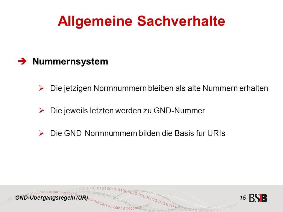 GND-Übergangsregeln (ÜR) 15  Nummernsystem  Die jetzigen Normnummern bleiben als alte Nummern erhalten  Die jeweils letzten werden zu GND-Nummer  Die GND-Normnummern bilden die Basis für URIs Allgemeine Sachverhalte