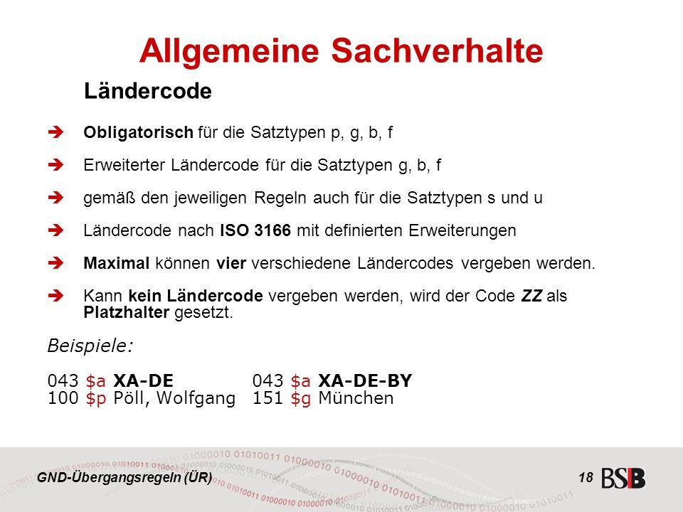 GND-Übergangsregeln (ÜR) 18 Ländercode  Obligatorisch für die Satztypen p, g, b, f  Erweiterter Ländercode für die Satztypen g, b, f  gemäß den jeweiligen Regeln auch für die Satztypen s und u  Ländercode nach ISO 3166 mit definierten Erweiterungen  Maximal können vier verschiedene Ländercodes vergeben werden.
