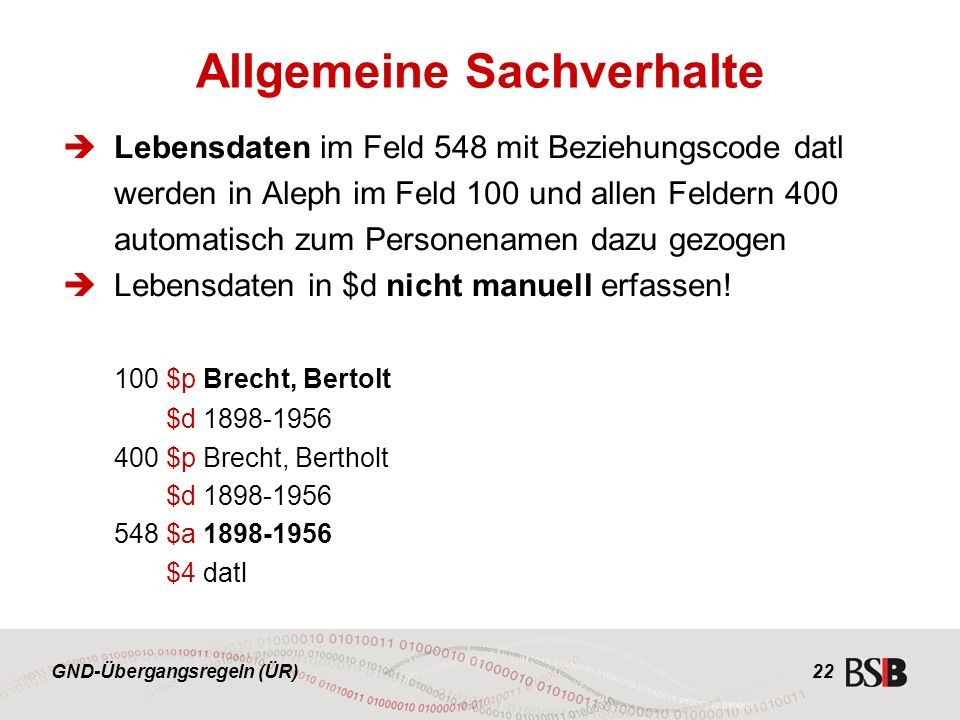 GND-Übergangsregeln (ÜR) 22  Lebensdaten im Feld 548 mit Beziehungscode datl werden in Aleph im Feld 100 und allen Feldern 400 automatisch zum Personenamen dazu gezogen  Lebensdaten in $d nicht manuell erfassen.