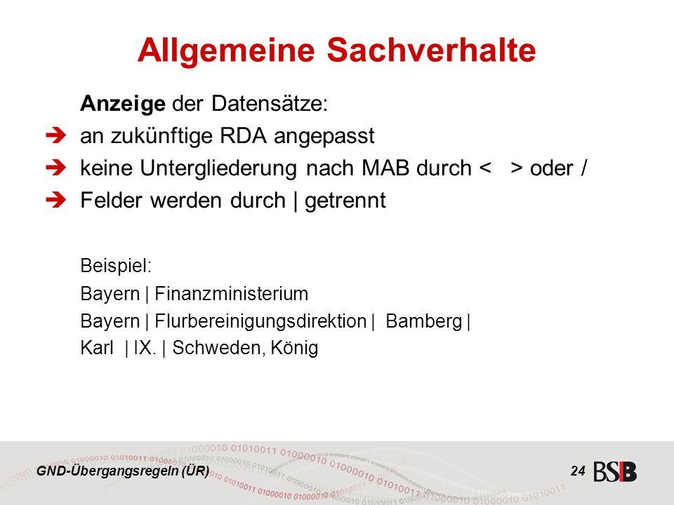 GND-Übergangsregeln (ÜR) 24 Anzeige der Datensätze:  an zukünftige RDA angepasst  keine Untergliederung nach MAB durch oder /  Felder werden durch | getrennt Beispiel: Bayern | Finanzministerium Bayern | Flurbereinigungsdirektion | Bamberg | Karl | IX.