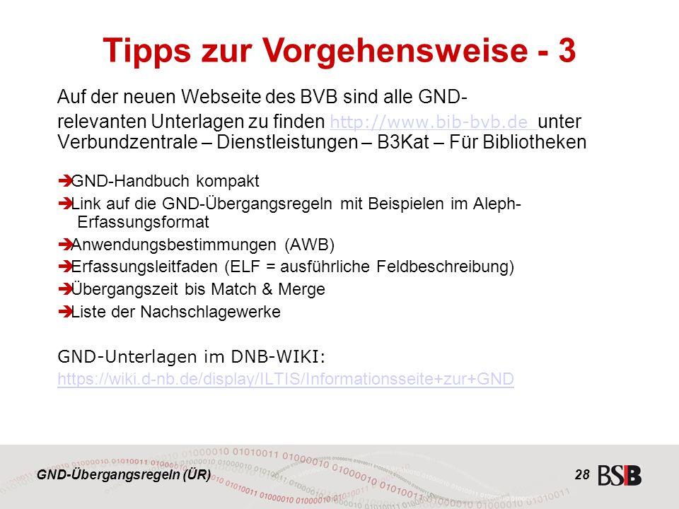 GND-Übergangsregeln (ÜR) 28 Auf der neuen Webseite des BVB sind alle GND- relevanten Unterlagen zu finden http://www.bib-bvb.de unter Verbundzentrale – Dienstleistungen – B3Kat – Für Bibliotheken http://www.bib-bvb.de  GND-Handbuch kompakt  Link auf die GND-Übergangsregeln mit Beispielen im Aleph- Erfassungsformat  Anwendungsbestimmungen (AWB)  Erfassungsleitfaden (ELF = ausführliche Feldbeschreibung)  Übergangszeit bis Match & Merge  Liste der Nachschlagewerke GND-Unterlagen im DNB-WIKI: https://wiki.d-nb.de/display/ILTIS/Informationsseite+zur+GND Tipps zur Vorgehensweise - 3