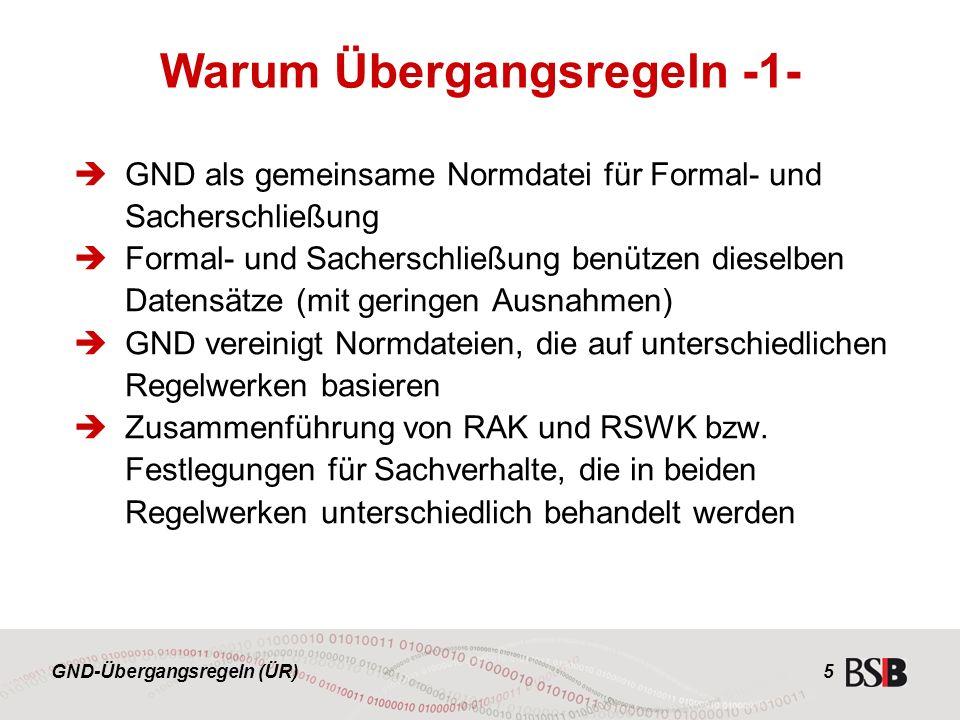 GND-Übergangsregeln (ÜR) 5  GND als gemeinsame Normdatei für Formal- und Sacherschließung  Formal- und Sacherschließung benützen dieselben Datensätze (mit geringen Ausnahmen)  GND vereinigt Normdateien, die auf unterschiedlichen Regelwerken basieren  Zusammenführung von RAK und RSWK bzw.