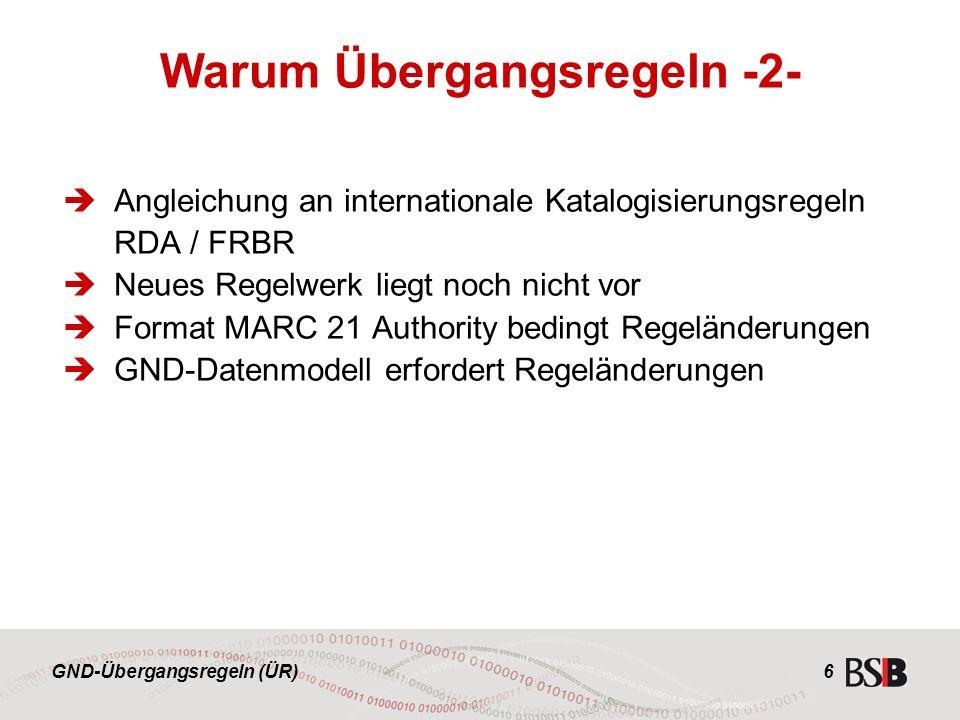 GND-Übergangsregeln (ÜR) 6  Angleichung an internationale Katalogisierungsregeln RDA / FRBR  Neues Regelwerk liegt noch nicht vor  Format MARC 21 Authority bedingt Regeländerungen  GND-Datenmodell erfordert Regeländerungen Warum Übergangsregeln -2-