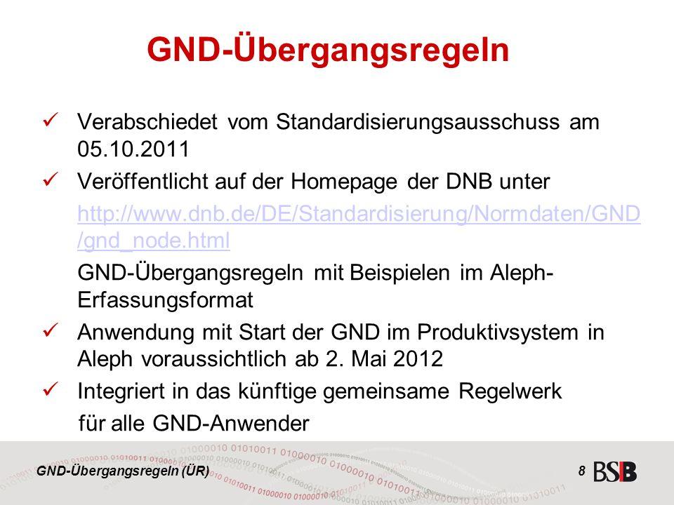 GND-Übergangsregeln (ÜR) Verabschiedet vom Standardisierungsausschuss am 05.10.2011 Veröffentlicht auf der Homepage der DNB unter http://www.dnb.de/DE/Standardisierung/Normdaten/GND /gnd_node.html GND-Übergangsregeln mit Beispielen im Aleph- Erfassungsformat Anwendung mit Start der GND im Produktivsystem in Aleph voraussichtlich ab 2.