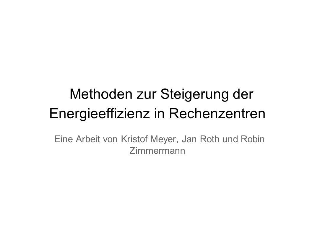 Methoden zur Steigerung der Energieeffizienz in Rechenzentren Eine Arbeit von Kristof Meyer, Jan Roth und Robin Zimmermann