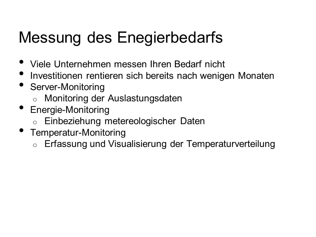 Messung des Enegierbedarfs Viele Unternehmen messen Ihren Bedarf nicht Investitionen rentieren sich bereits nach wenigen Monaten Server-Monitoring o Monitoring der Auslastungsdaten Energie-Monitoring o Einbeziehung metereologischer Daten Temperatur-Monitoring o Erfassung und Visualisierung der Temperaturverteilung