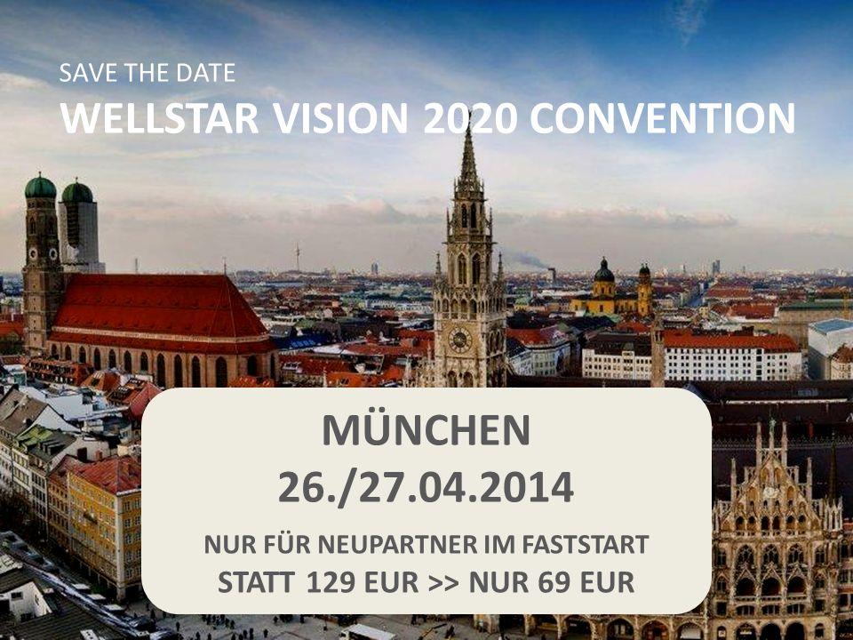 MÜNCHEN 26./27.04.2014 NUR FÜR NEUPARTNER IM FASTSTART STATT 129 EUR >> NUR 69 EUR SAVE THE DATE WELLSTAR VISION 2020 CONVENTION