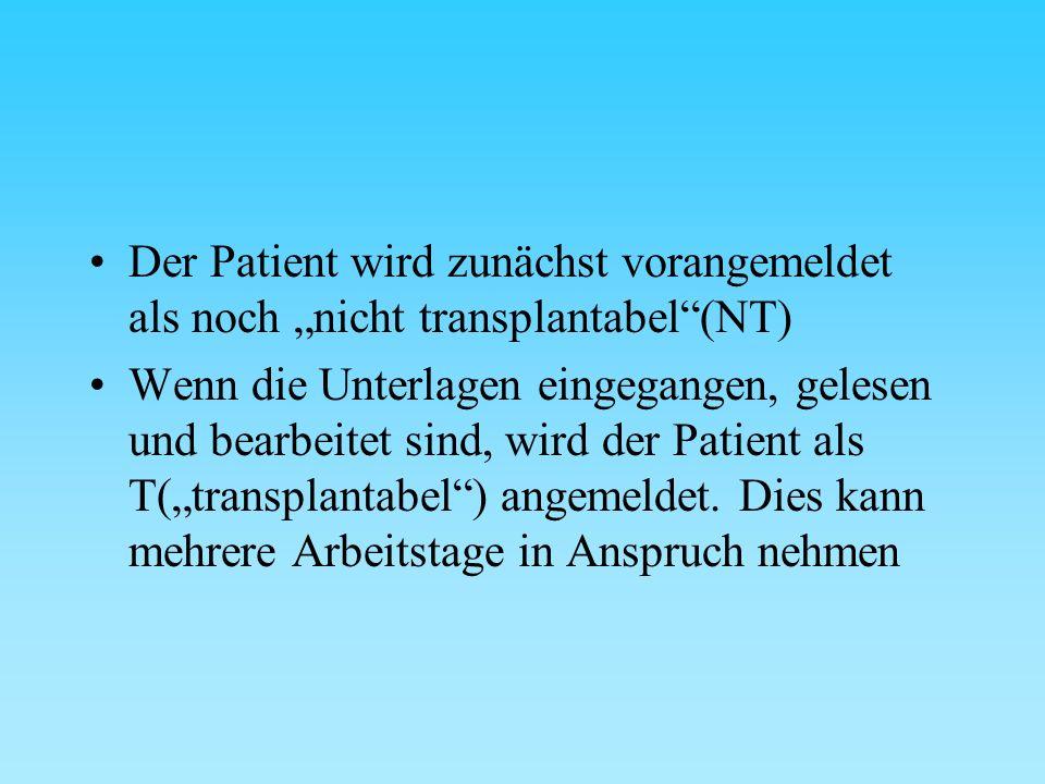 """Der Patient wird zunächst vorangemeldet als noch """"nicht transplantabel (NT) Wenn die Unterlagen eingegangen, gelesen und bearbeitet sind, wird der Patient als T(""""transplantabel ) angemeldet."""