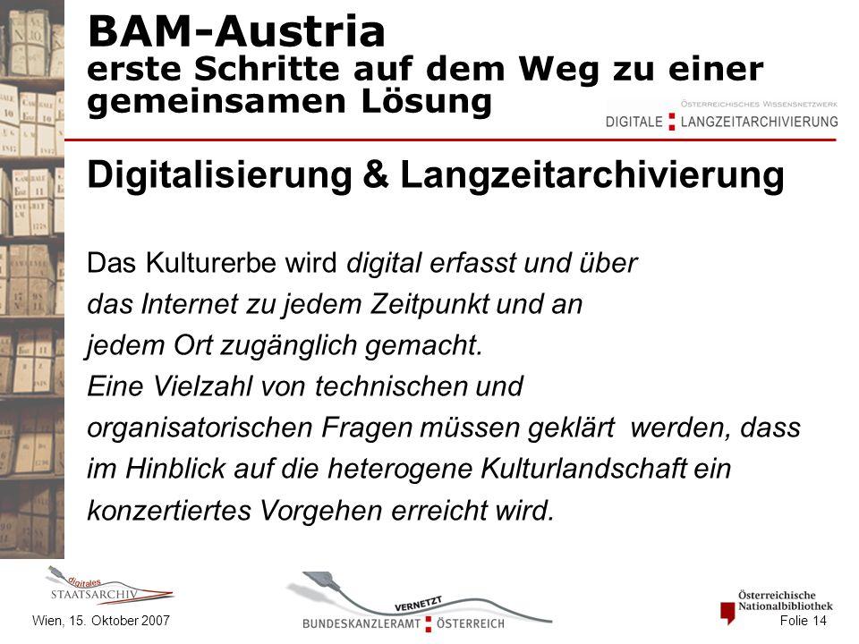 Wien, 15. Oktober 2007 Folie 14 BAM-Austria erste Schritte auf dem Weg zu einer gemeinsamen Lösung Digitalisierung & Langzeitarchivierung Das Kulturer