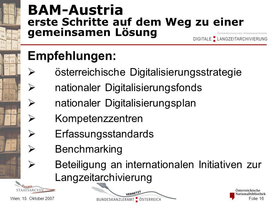Wien, 15. Oktober 2007 Folie 16 BAM-Austria erste Schritte auf dem Weg zu einer gemeinsamen Lösung Empfehlungen:  österreichische Digitalisierungsstr