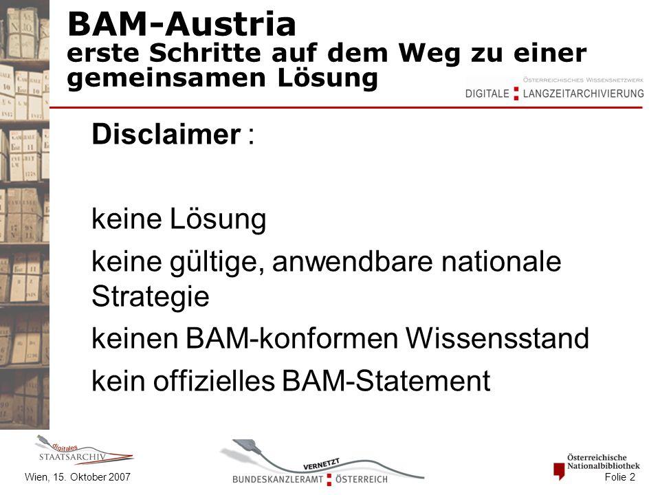 BAM-Austria erste Schritte auf dem Weg zu einer gemeinsamen Lösung Disclaimer : keine Lösung keine gültige, anwendbare nationale Strategie keinen BAM-konformen Wissensstand kein offizielles BAM-Statement Wien, 15.