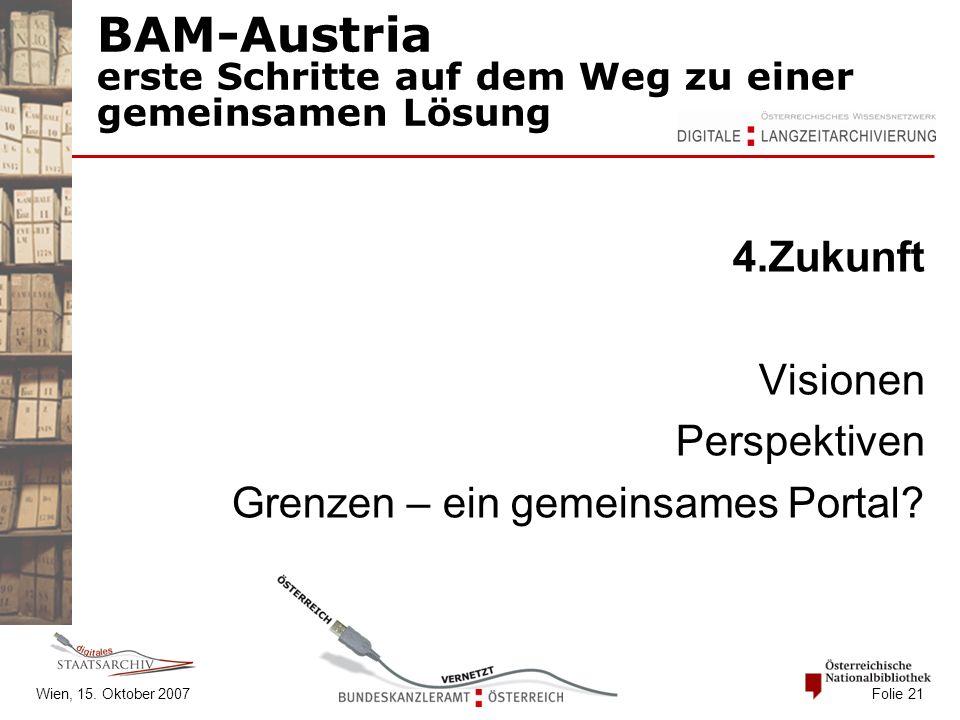 Wien, 15. Oktober 2007 Folie 21 BAM-Austria erste Schritte auf dem Weg zu einer gemeinsamen Lösung 4.Zukunft Visionen Perspektiven Grenzen – ein gemei