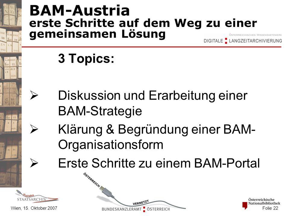 Wien, 15. Oktober 2007 Folie 22 BAM-Austria erste Schritte auf dem Weg zu einer gemeinsamen Lösung 3 Topics:  Diskussion und Erarbeitung einer BAM-St
