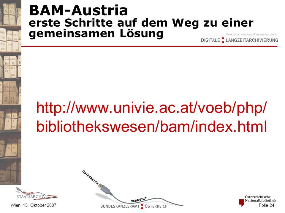 Wien, 15. Oktober 2007 Folie 24 BAM-Austria erste Schritte auf dem Weg zu einer gemeinsamen Lösung http://www.univie.ac.at/voeb/php/ bibliothekswesen/