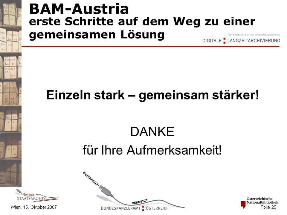 Wien, 15. Oktober 2007 Folie 25 BAM-Austria erste Schritte auf dem Weg zu einer gemeinsamen Lösung Einzeln stark – gemeinsam stärker! DANKE für Ihre A