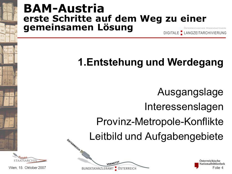 Wien, 15. Oktober 2007 Folie 4 BAM-Austria erste Schritte auf dem Weg zu einer gemeinsamen Lösung 1.Entstehung und Werdegang Ausgangslage Interessensl