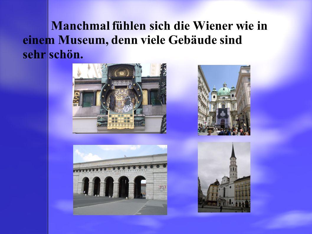 Manchmal fühlen sich die Wiener wie in einem Museum, denn viele Gebäude sind sehr schön.