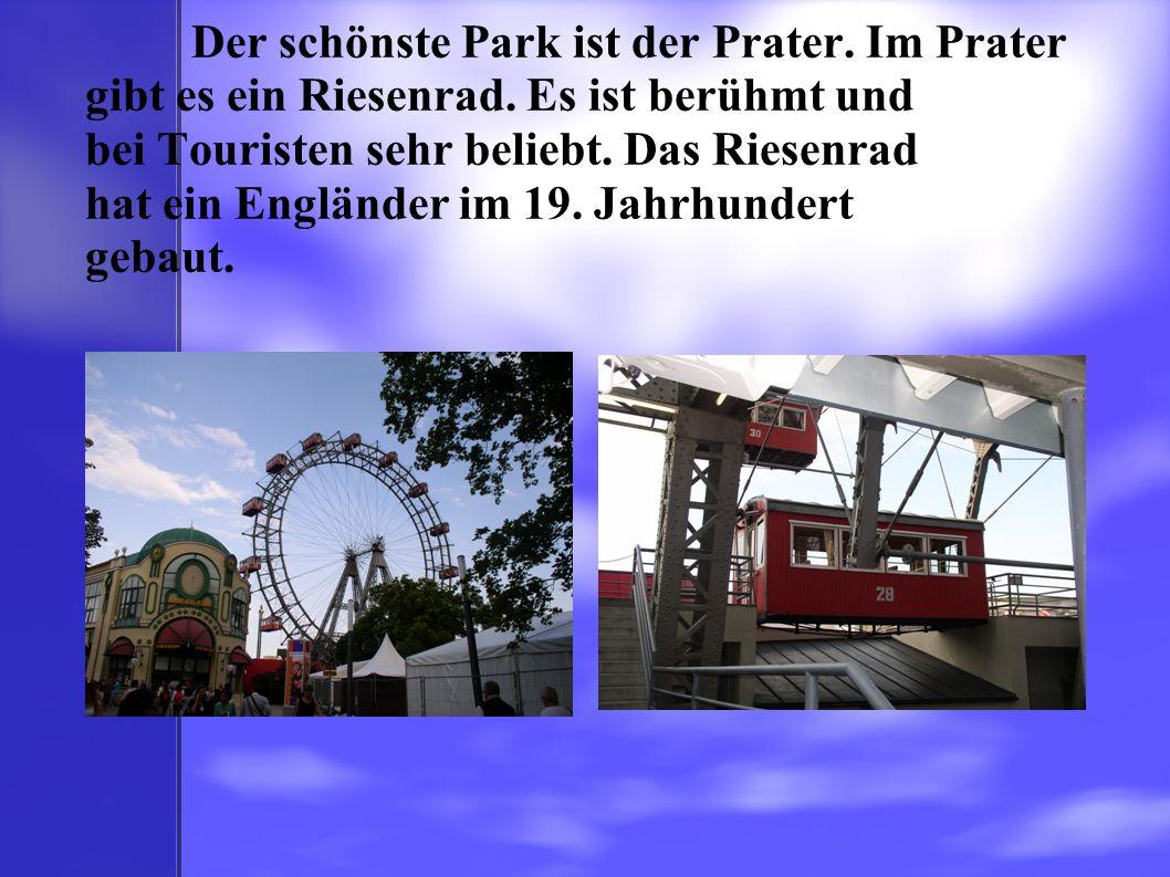 Der schönste Park ist der Prater. Im Prater gibt es ein Riesenrad. Es ist berühmt und bei Touristen sehr beliebt. Das Riesenrad hat ein Engländer im 1