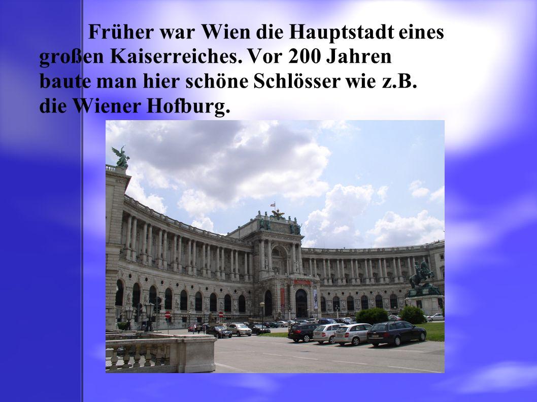 Früher war Wien die Hauptstadt eines großen Kaiserreiches. Vor 200 Jahren baute man hier schöne Schlösser wie z.B. die Wiener Hofburg.