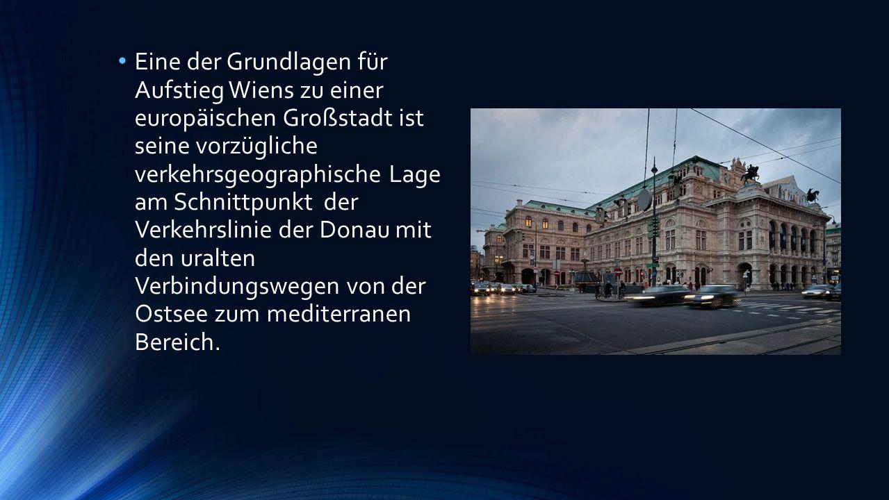 Eine der Grundlagen für Aufstieg Wiens zu einer europäischen Großstadt ist seine vorzügliche verkehrsgeographische Lage am Schnittpunkt der Verkehrslinie der Donau mit den uralten Verbindungswegen von der Ostsee zum mediterranen Bereich.