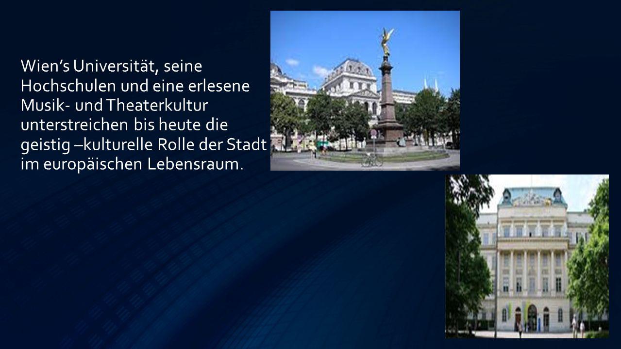Wien's Universität, seine Hochschulen und eine erlesene Musik- und Theaterkultur unterstreichen bis heute die geistig –kulturelle Rolle der Stadt im europäischen Lebensraum.