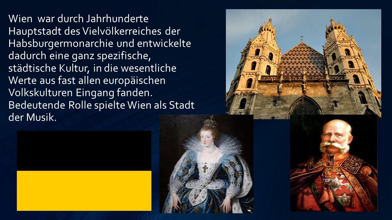 Wien war durch Jahrhunderte Hauptstadt des Vielvölkerreiches der Habsburgermonarchie und entwickelte dadurch eine ganz spezifische, städtische Kultur, in die wesentliche Werte aus fast allen europäischen Volkskulturen Eingang fanden.