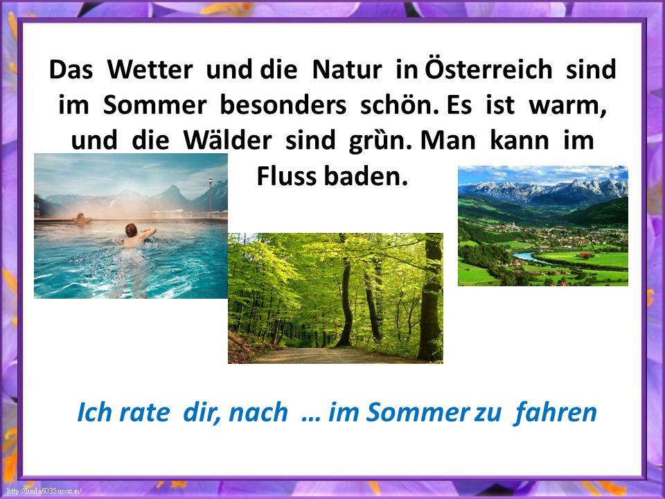 Das Wetter und die Natur in Ӧsterreich sind im Sommer besonders schön. Es ist warm, und die Wälder sind grȕn. Man kann im Fluss baden. Ich rate dir, n