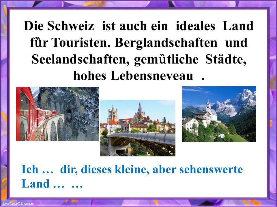 Die Schweiz ist auch ein ideales Land f ȕ r Touristen. Berglandschaften und Seelandschaften, gem ȕ tliche Städte, hohes Lebensneveau. Ich … dir, diese