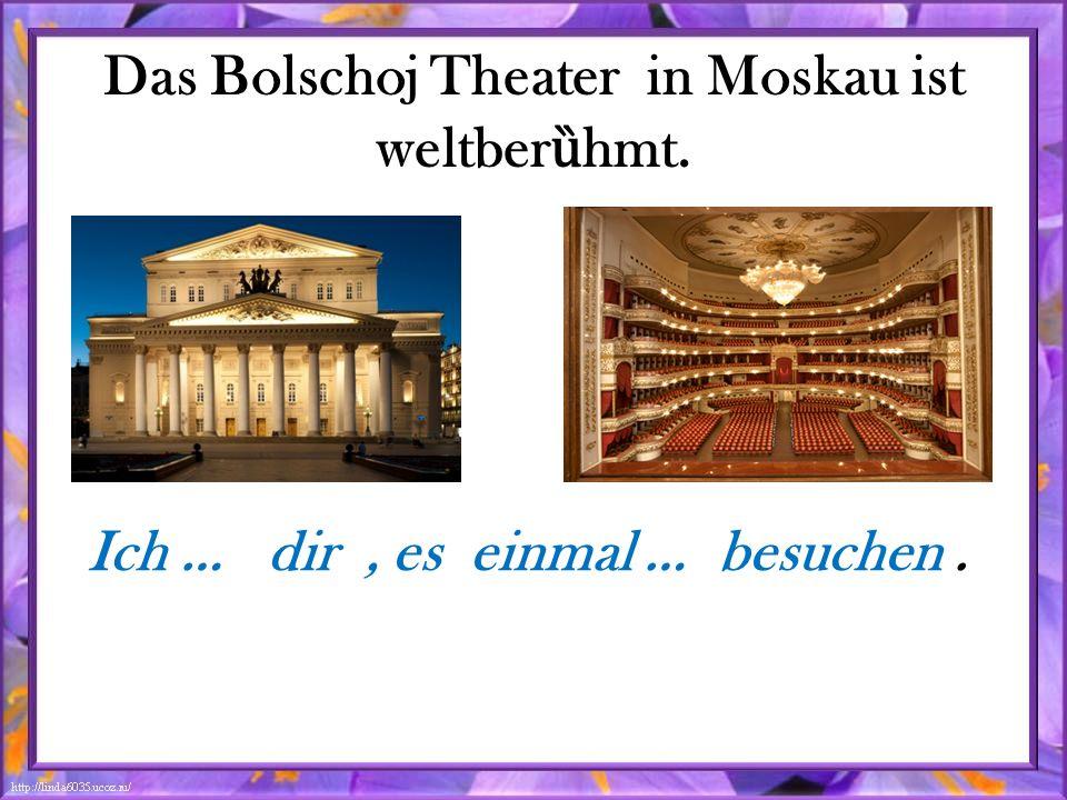 Das Bolschoj Theater in Moskau ist weltber ȕ hmt. Ich … dir, es einmal … besuchen.