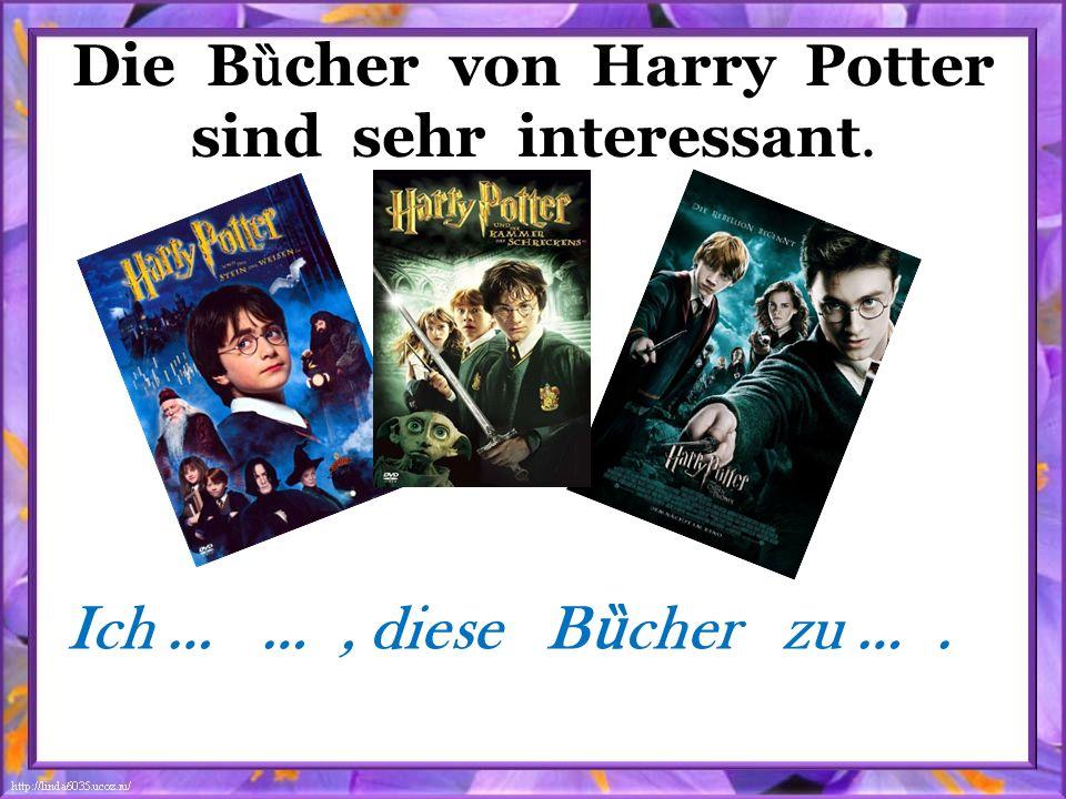 Die B ȕ cher von Harry Potter sind sehr interessant. Ich … …, diese B ȕ cher zu ….