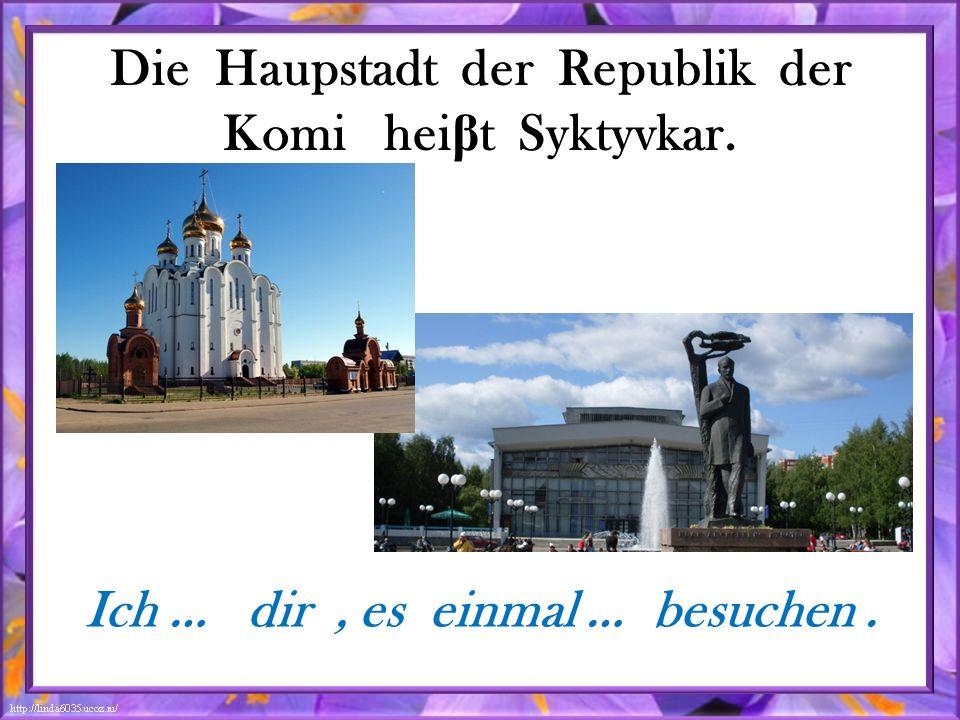 Die Haupstadt der Republik der Komi hei β t Syktyvkar. Ich … dir, es einmal … besuchen.