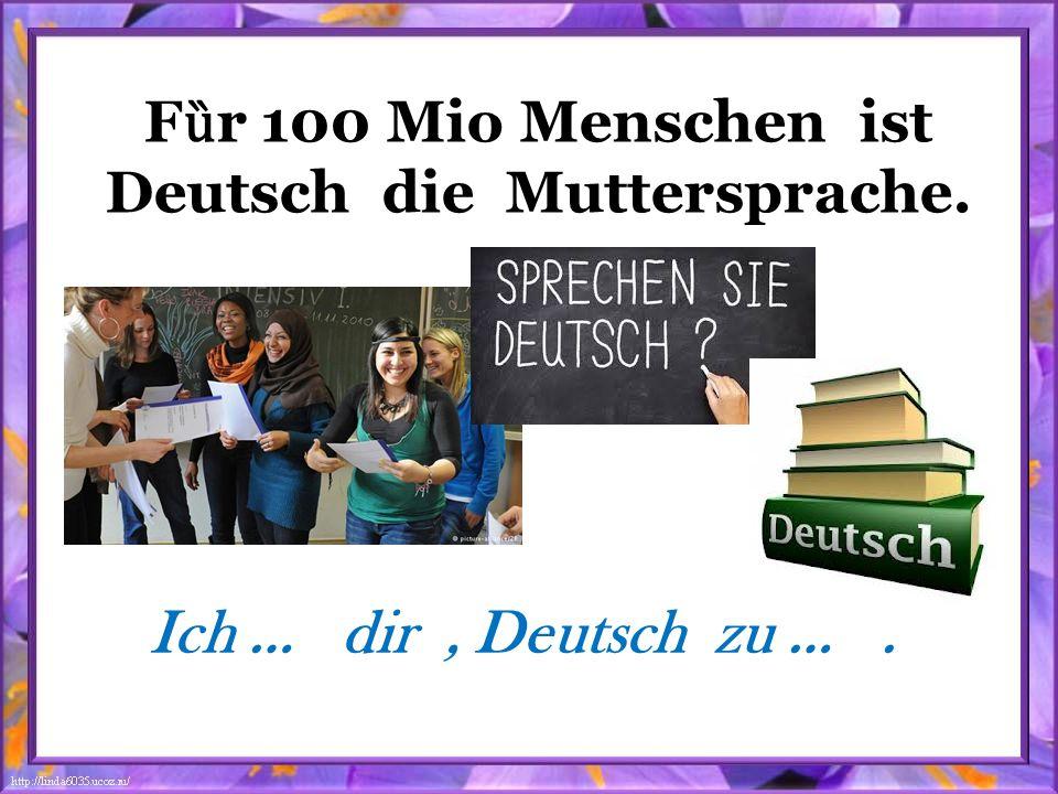 F ȕ r 100 Mio Menschen ist Deutsch die Muttersprache. Ich … dir, Deutsch zu ….